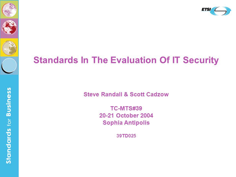 Standards In The Evaluation Of IT Security Steve Randall & Scott Cadzow TC-MTS#39 20-21 October 2004 Sophia Antipolis 39TD025