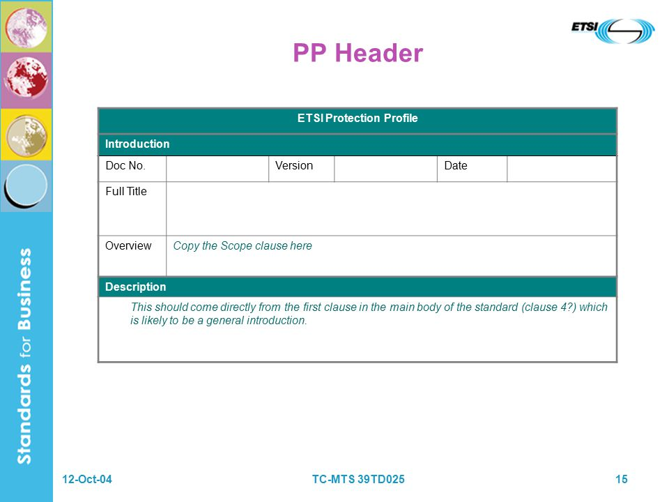 12-Oct-04TC-MTS 39TD02515 PP Header ETSI Protection Profile Introduction Doc No.VersionDate Full Title OverviewCopy the Scope clause here Description This should come directly from the first clause in the main body of the standard (clause 4 ) which is likely to be a general introduction.