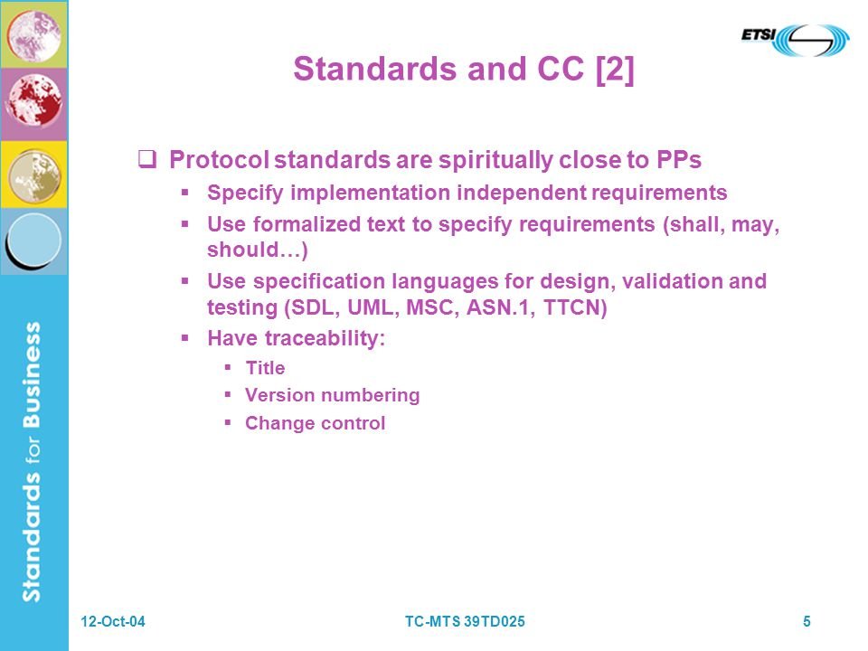12-Oct-04TC-MTS 39TD0255 Standards and CC [2]  Protocol standards are spiritually close to PPs  Specify implementation independent requirements  Use formalized text to specify requirements (shall, may, should…)  Use specification languages for design, validation and testing (SDL, UML, MSC, ASN.1, TTCN)  Have traceability:  Title  Version numbering  Change control