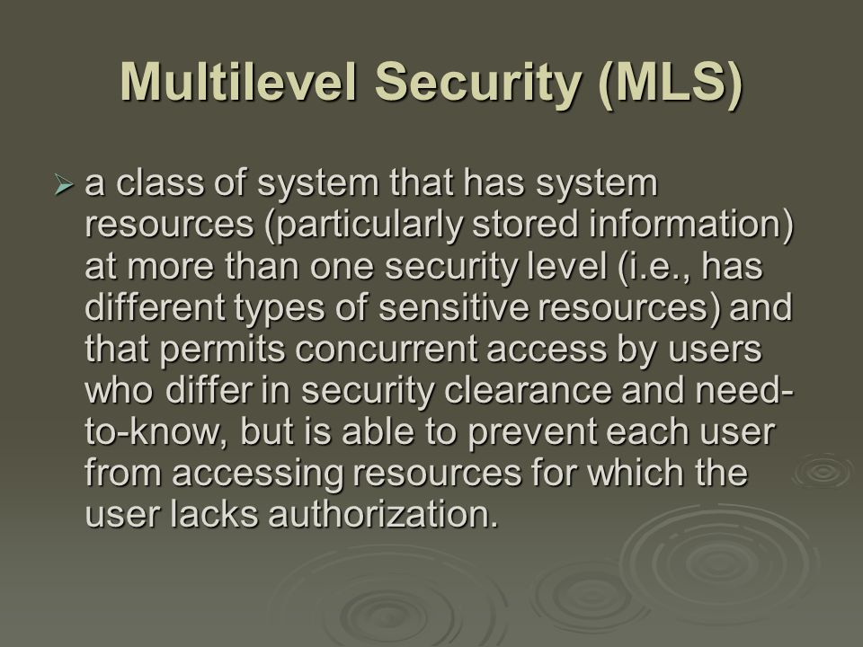 Multilevel Security (MLS)  a class of system that has system resources (particularly stored information) at more than one security level (i.e., has different types of sensitive resources) and that permits concurrent access by users who differ in security clearance and need- to-know, but is able to prevent each user from accessing resources for which the user lacks authorization.