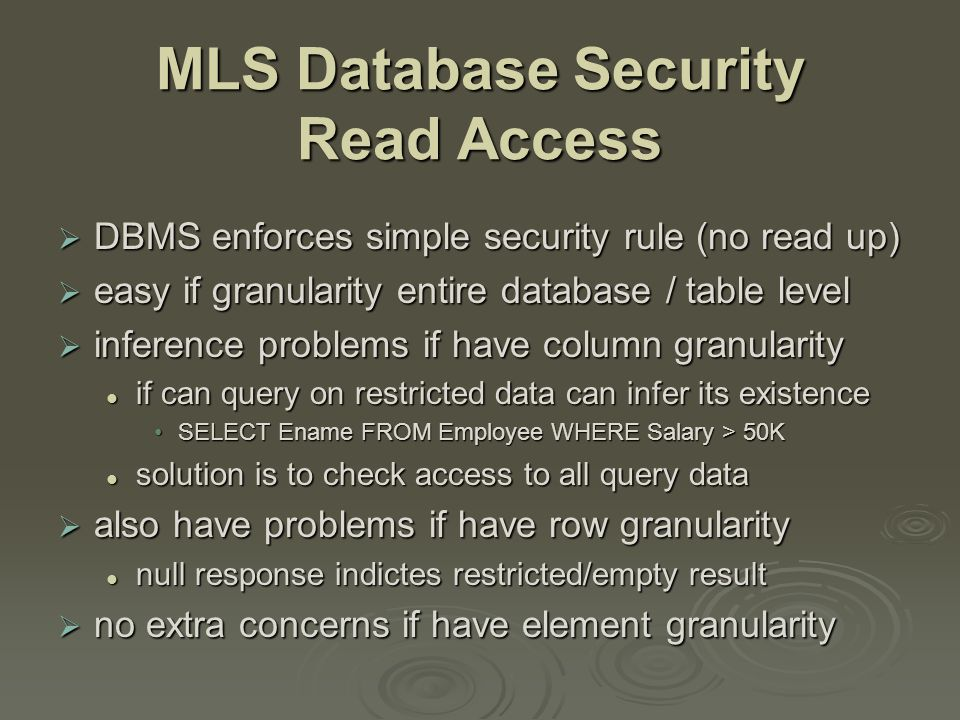 MLS Database Security Read Access  DBMS enforces simple security rule (no read up)  easy if granularity entire database / table level  inference problems if have column granularity if can query on restricted data can infer its existence if can query on restricted data can infer its existence SELECT Ename FROM Employee WHERE Salary > 50KSELECT Ename FROM Employee WHERE Salary > 50K solution is to check access to all query data solution is to check access to all query data  also have problems if have row granularity null response indictes restricted/empty result null response indictes restricted/empty result  no extra concerns if have element granularity