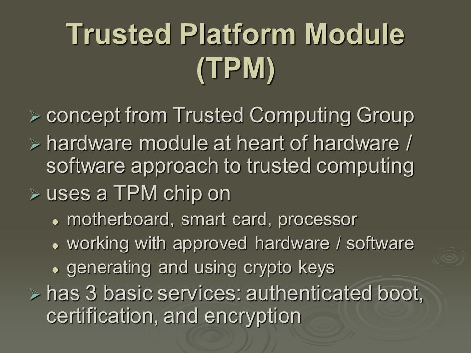 Trusted Platform Module (TPM)  concept from Trusted Computing Group  hardware module at heart of hardware / software approach to trusted computing  uses a TPM chip on motherboard, smart card, processor motherboard, smart card, processor working with approved hardware / software working with approved hardware / software generating and using crypto keys generating and using crypto keys  has 3 basic services: authenticated boot, certification, and encryption