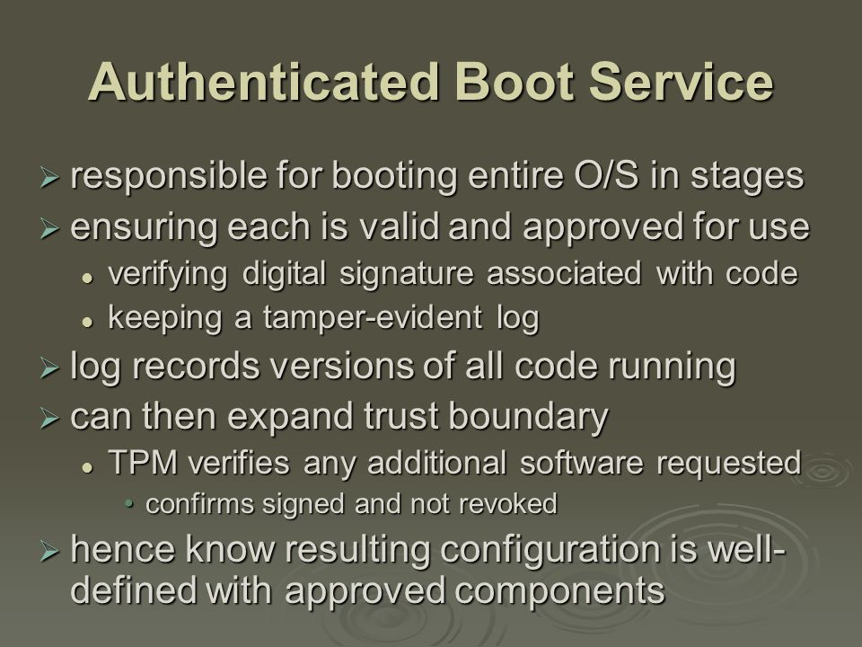 Authenticated Boot Service  responsible for booting entire O/S in stages  ensuring each is valid and approved for use verifying digital signature associated with code verifying digital signature associated with code keeping a tamper-evident log keeping a tamper-evident log  log records versions of all code running  can then expand trust boundary TPM verifies any additional software requested TPM verifies any additional software requested confirms signed and not revokedconfirms signed and not revoked  hence know resulting configuration is well- defined with approved components