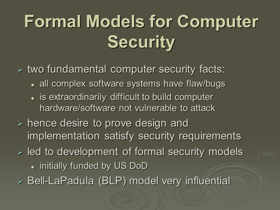 Formal Models for Computer Security  two fundamental computer security facts: all complex software systems have flaw/bugs all complex software systems have flaw/bugs is extraordinarily difficult to build computer hardware/software not vulnerable to attack is extraordinarily difficult to build computer hardware/software not vulnerable to attack  hence desire to prove design and implementation satisfy security requirements  led to development of formal security models initially funded by US DoD initially funded by US DoD  Bell-LaPadula (BLP) model very influential