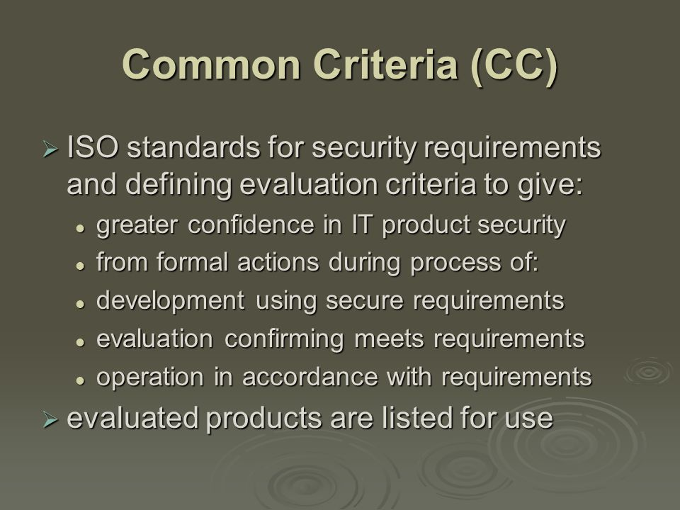 Common Criteria (CC)  ISO standards for security requirements and defining evaluation criteria to give: greater confidence in IT product security greater confidence in IT product security from formal actions during process of: from formal actions during process of: development using secure requirements development using secure requirements evaluation confirming meets requirements evaluation confirming meets requirements operation in accordance with requirements operation in accordance with requirements  evaluated products are listed for use