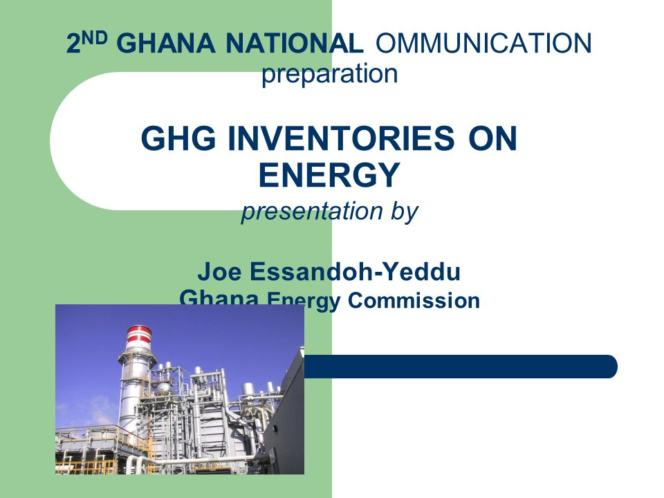 2 ND GHANA NATIONAL OMMUNICATION preparation GHG INVENTORIES ON ENERGY presentation by Joe Essandoh-Yeddu Ghana Energy Commission
