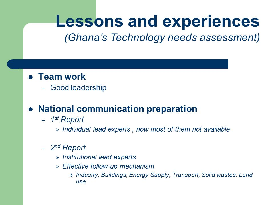 Team work – Good leadership National communication preparation – 1 st Report  Individual lead experts, now most of them not available – 2 nd Report  Institutional lead experts  Effective follow-up mechanism  Industry, Buildings, Energy Supply, Transport, Solid wastes, Land use Lessons and experiences (Ghana's Technology needs assessment)