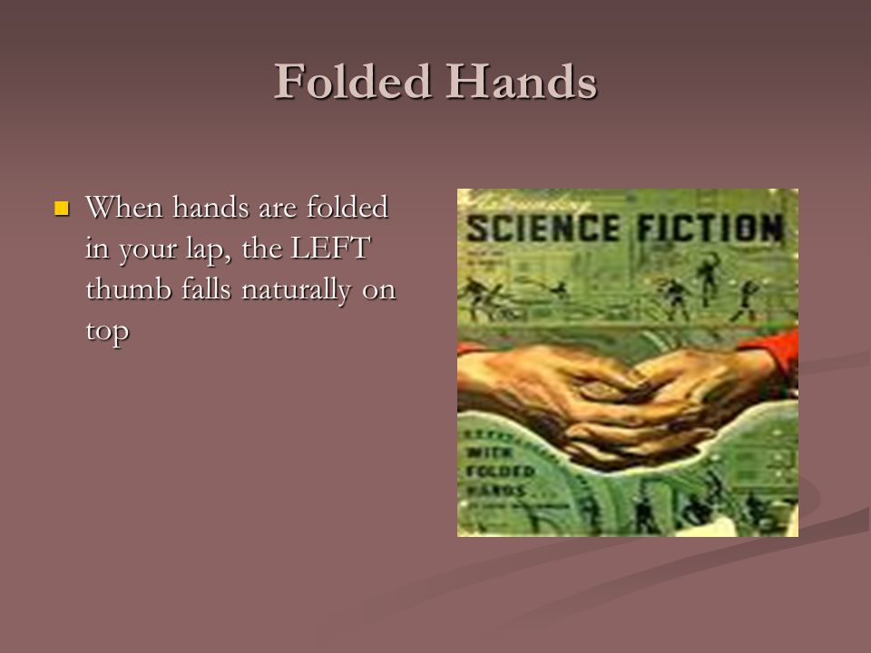 Folded Hands When hands are folded in your lap, the LEFT thumb falls naturally on top When hands are folded in your lap, the LEFT thumb falls naturall