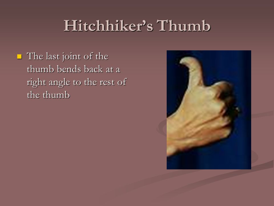 Hitchhiker's Thumb The last joint of the thumb bends back at a right angle to the rest of the thumb The last joint of the thumb bends back at a right