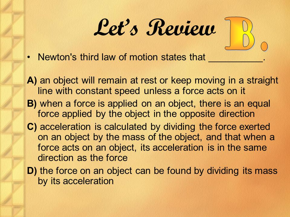 Newton's third law of motion states that __________. A) an object will remain at rest or keep moving in a straight line with constant speed unless a f