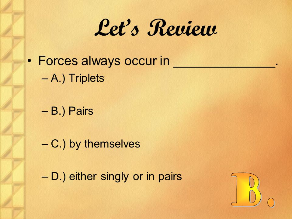 Forces always occur in ______________. –A.) Triplets –B.) Pairs –C.) by themselves –D.) either singly or in pairs Let's Review