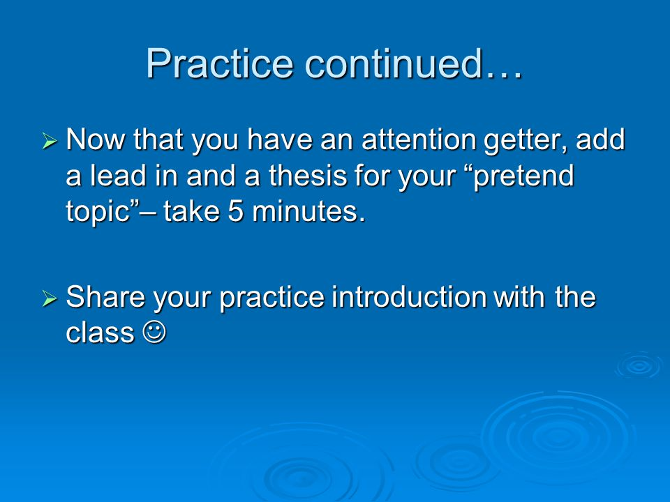 Practice continued…  Now that you have an attention getter, add a lead in and a thesis for your pretend topic – take 5 minutes.