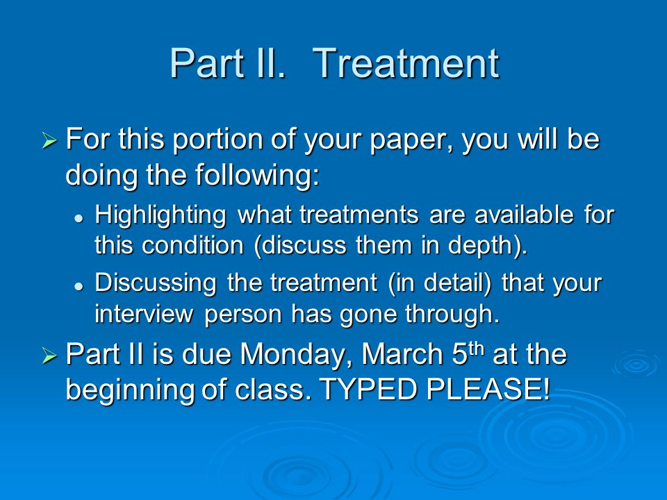Part II. Treatment  For this portion of your paper, you will be doing the following: Highlighting what treatments are available for this condition (d