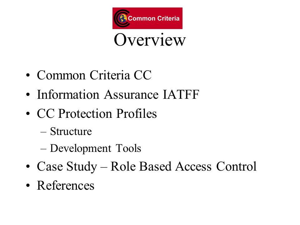 Overview Common Criteria CC Information Assurance IATFF CC Protection Profiles –Structure –Development Tools Case Study – Role Based Access Control References