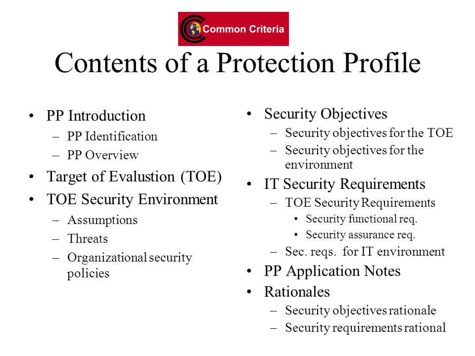 Contents of a Protection Profile PP Introduction –PP Identification –PP Overview Target of Evalustion (TOE) TOE Security Environment –Assumptions –Threats –Organizational security policies Security Objectives –Security objectives for the TOE –Security objectives for the environment IT Security Requirements –TOE Security Requirements Security functional req.