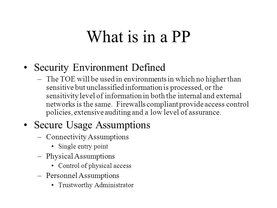What is in a PP Security Environment Defined –The TOE will be used in environments in which no higher than sensitive but unclassified information is processed, or the sensitivity level of information in both the internal and external networks is the same.