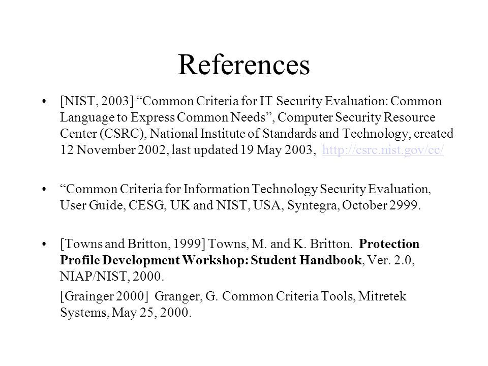 References [NIST, 2003] Common Criteria for IT Security Evaluation: Common Language to Express Common Needs , Computer Security Resource Center (CSRC), National Institute of Standards and Technology, created 12 November 2002, last updated 19 May 2003, http://csrc.nist.gov/cc/http://csrc.nist.gov/cc/ Common Criteria for Information Technology Security Evaluation, User Guide, CESG, UK and NIST, USA, Syntegra, October 2999.