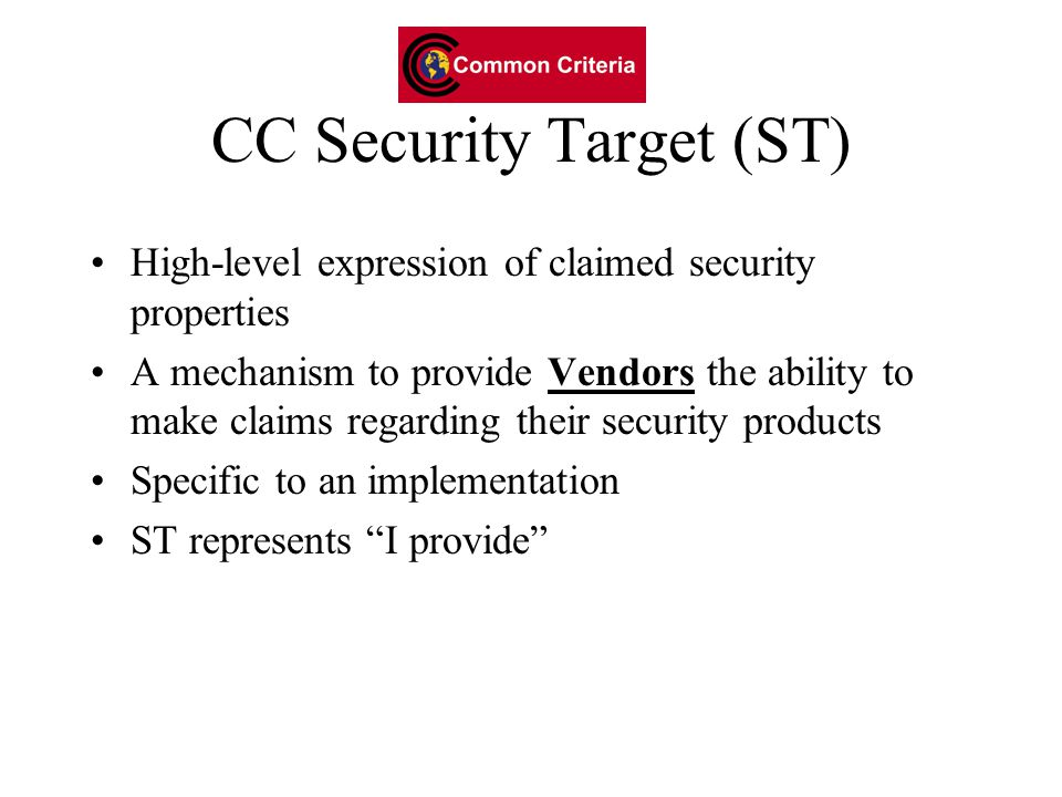 CC Security Target (ST) High-level expression of claimed security properties A mechanism to provide Vendors the ability to make claims regarding their security products Specific to an implementation ST represents I provide