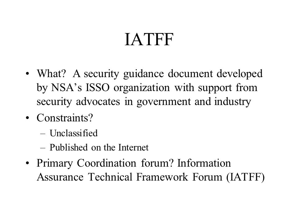 IATFF What? A security guidance document developed by NSA's ISSO organization with support from security advocates in government and industry Constrai