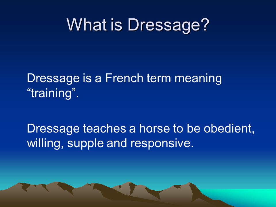 What is Dressage.Dressage is a French term meaning training .