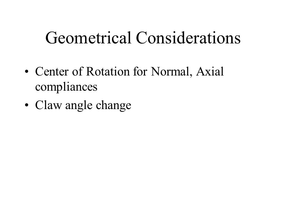 Geometrical Considerations Center of Rotation for Normal, Axial compliances Claw angle change
