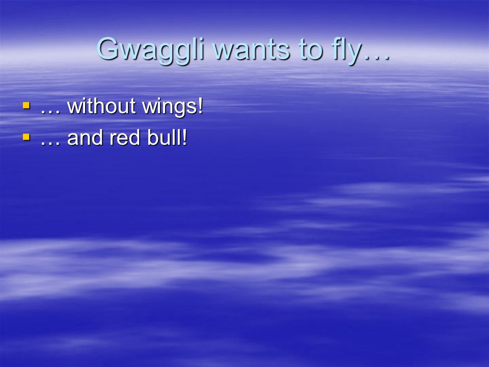 Gwaggli wants to fly…  … without wings!  … and red bull!
