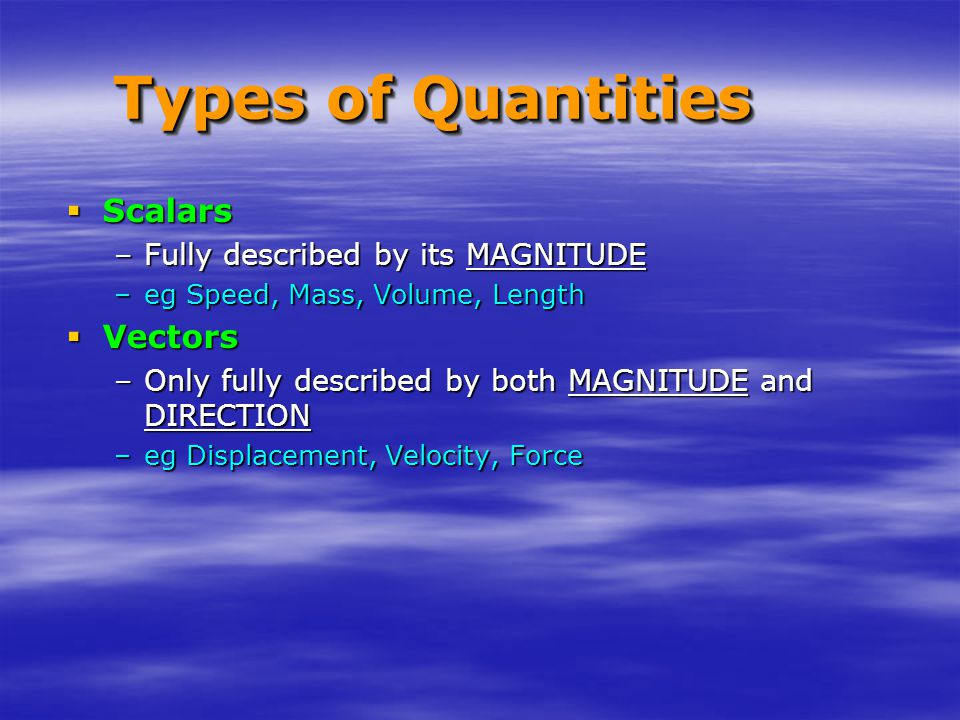 Types of Quantities  Scalars –Fully described by its MAGNITUDE –eg Speed, Mass, Volume, Length  Vectors –Only fully described by both MAGNITUDE and DIRECTION –eg Displacement, Velocity, Force
