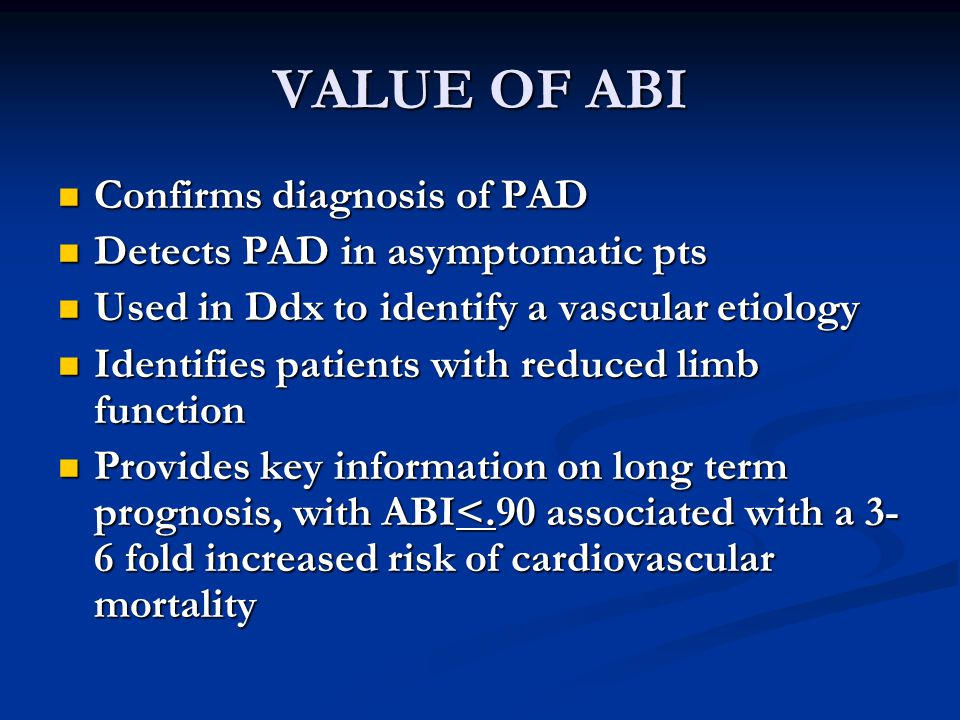 VALUE OF ABI Confirms diagnosis of PAD Confirms diagnosis of PAD Detects PAD in asymptomatic pts Detects PAD in asymptomatic pts Used in Ddx to identify a vascular etiology Used in Ddx to identify a vascular etiology Identifies patients with reduced limb function Identifies patients with reduced limb function Provides key information on long term prognosis, with ABI<.90 associated with a 3- 6 fold increased risk of cardiovascular mortality Provides key information on long term prognosis, with ABI<.90 associated with a 3- 6 fold increased risk of cardiovascular mortality