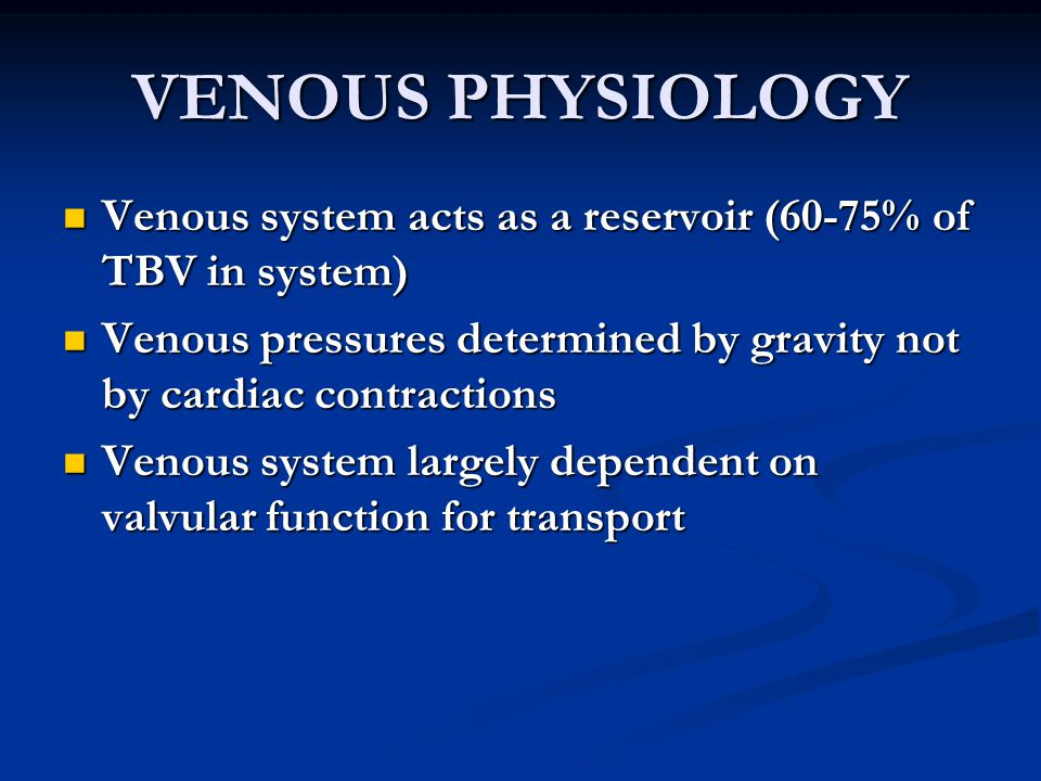 VENOUS PHYSIOLOGY Venous system acts as a reservoir (60-75% of TBV in system) Venous system acts as a reservoir (60-75% of TBV in system) Venous pressures determined by gravity not by cardiac contractions Venous pressures determined by gravity not by cardiac contractions Venous system largely dependent on valvular function for transport Venous system largely dependent on valvular function for transport