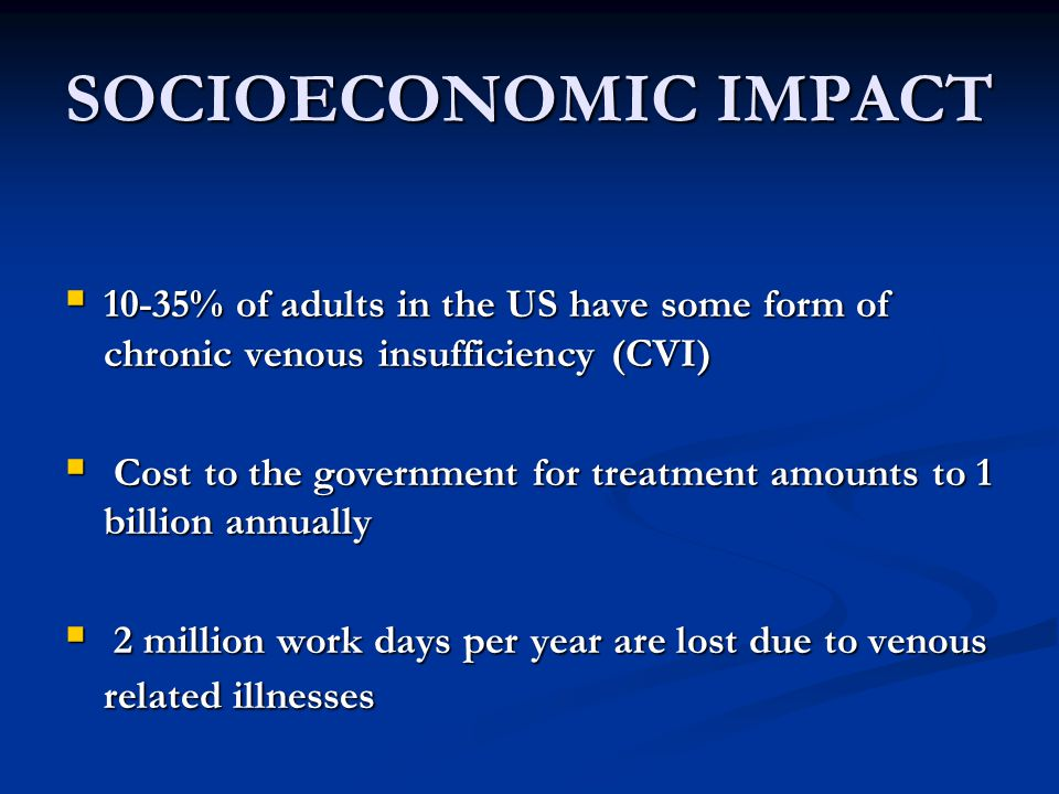 SOCIOECONOMIC IMPACT  10-35% of adults in the US have some form of chronic venous insufficiency (CVI)  Cost to the government for treatment amounts to 1 billion annually  2 million work days per year are lost due to venous related illnesses