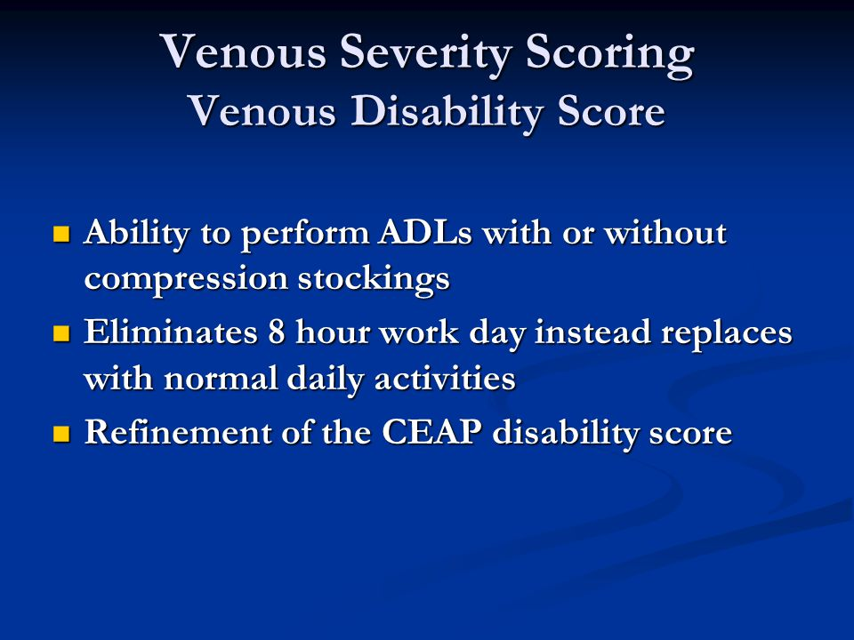 Venous Severity Scoring Venous Disability Score Ability to perform ADLs with or without compression stockings Ability to perform ADLs with or without compression stockings Eliminates 8 hour work day instead replaces with normal daily activities Eliminates 8 hour work day instead replaces with normal daily activities Refinement of the CEAP disability score Refinement of the CEAP disability score