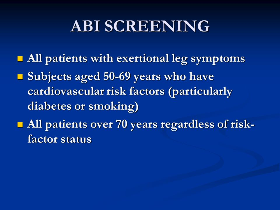 ABI SCREENING All patients with exertional leg symptoms All patients with exertional leg symptoms Subjects aged 50-69 years who have cardiovascular risk factors (particularly diabetes or smoking) Subjects aged 50-69 years who have cardiovascular risk factors (particularly diabetes or smoking) All patients over 70 years regardless of risk- factor status All patients over 70 years regardless of risk- factor status