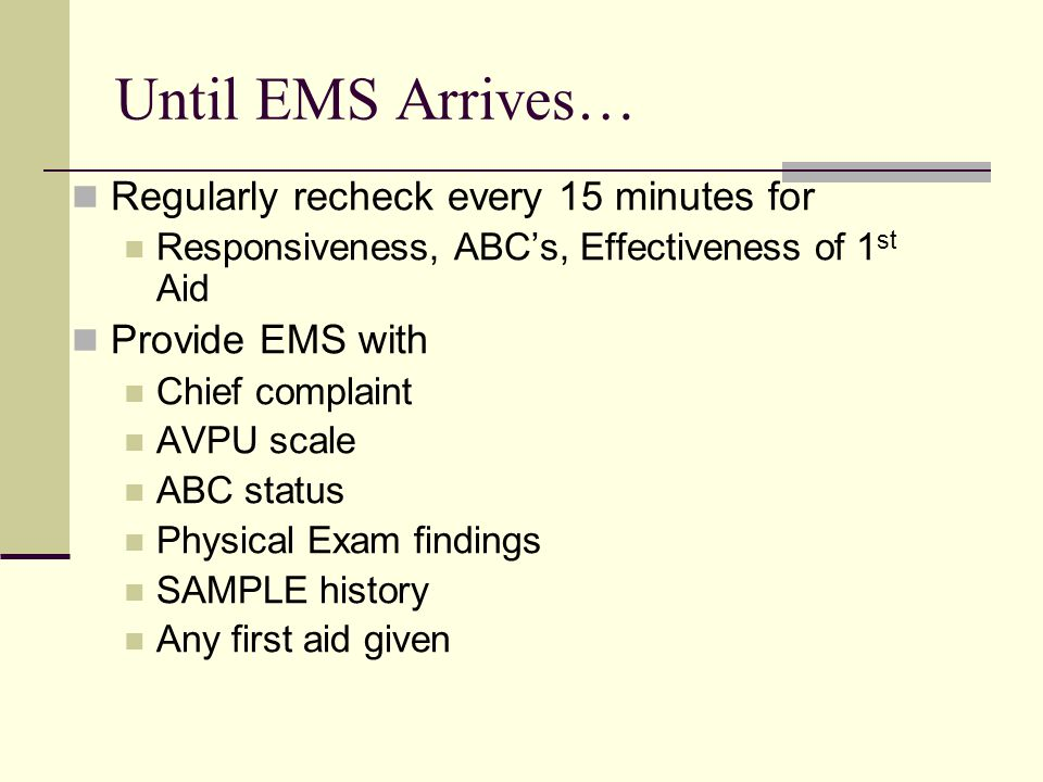 Until EMS Arrives… Regularly recheck every 15 minutes for Responsiveness, ABC's, Effectiveness of 1 st Aid Provide EMS with Chief complaint AVPU scale ABC status Physical Exam findings SAMPLE history Any first aid given