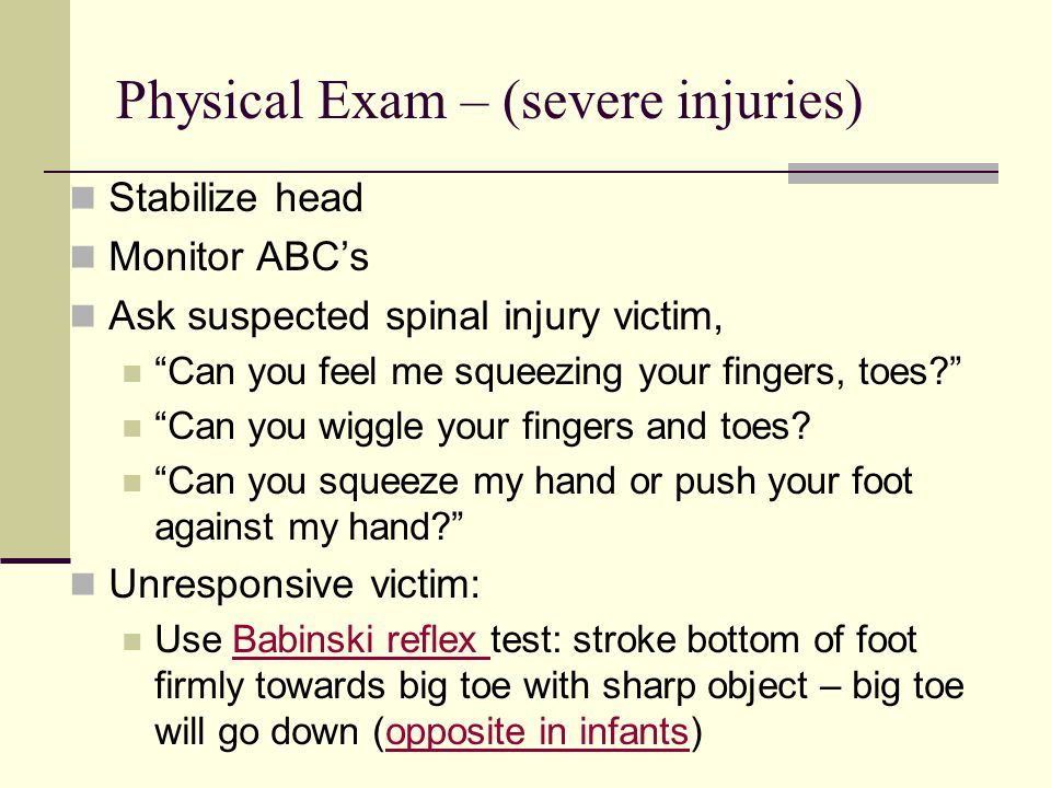 Physical Exam – (severe injuries) Stabilize head Monitor ABC's Ask suspected spinal injury victim, Can you feel me squeezing your fingers, toes Can you wiggle your fingers and toes.