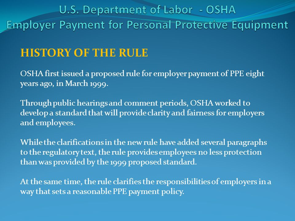 HISTORY OF THE RULE OSHA first issued a proposed rule for employer payment of PPE eight years ago, in March 1999. Through public hearings and comment
