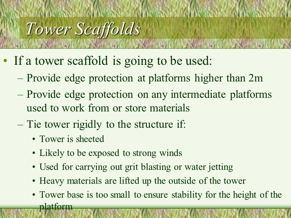 Tower Scaffolds If a tower scaffold is going to be used: –Provide edge protection at platforms higher than 2m –Provide edge protection on any intermediate platforms used to work from or store materials –Tie tower rigidly to the structure if: Tower is sheeted Likely to be exposed to strong winds Used for carrying out grit blasting or water jetting Heavy materials are lifted up the outside of the tower Tower base is too small to ensure stability for the height of the platform