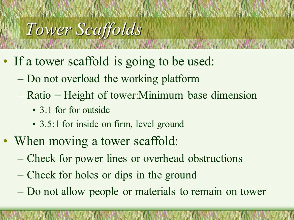 Tower Scaffolds If a tower scaffold is going to be used: –Do not overload the working platform –Ratio = Height of tower:Minimum base dimension 3:1 for for outside 3.5:1 for inside on firm, level ground When moving a tower scaffold: –Check for power lines or overhead obstructions –Check for holes or dips in the ground –Do not allow people or materials to remain on tower