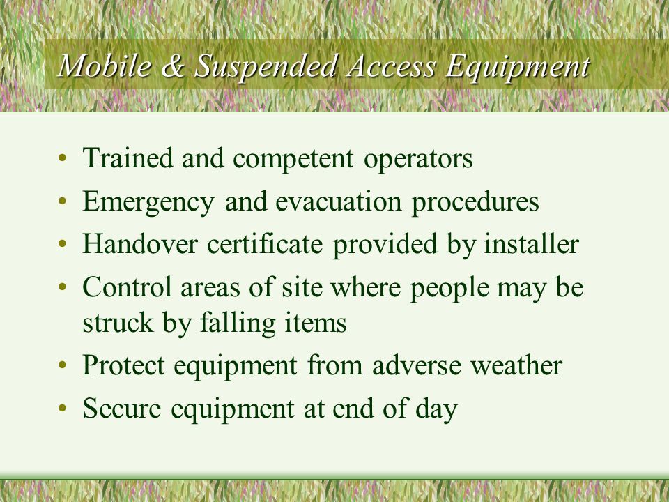 Mobile & Suspended Access Equipment Trained and competent operators Emergency and evacuation procedures Handover certificate provided by installer Control areas of site where people may be struck by falling items Protect equipment from adverse weather Secure equipment at end of day