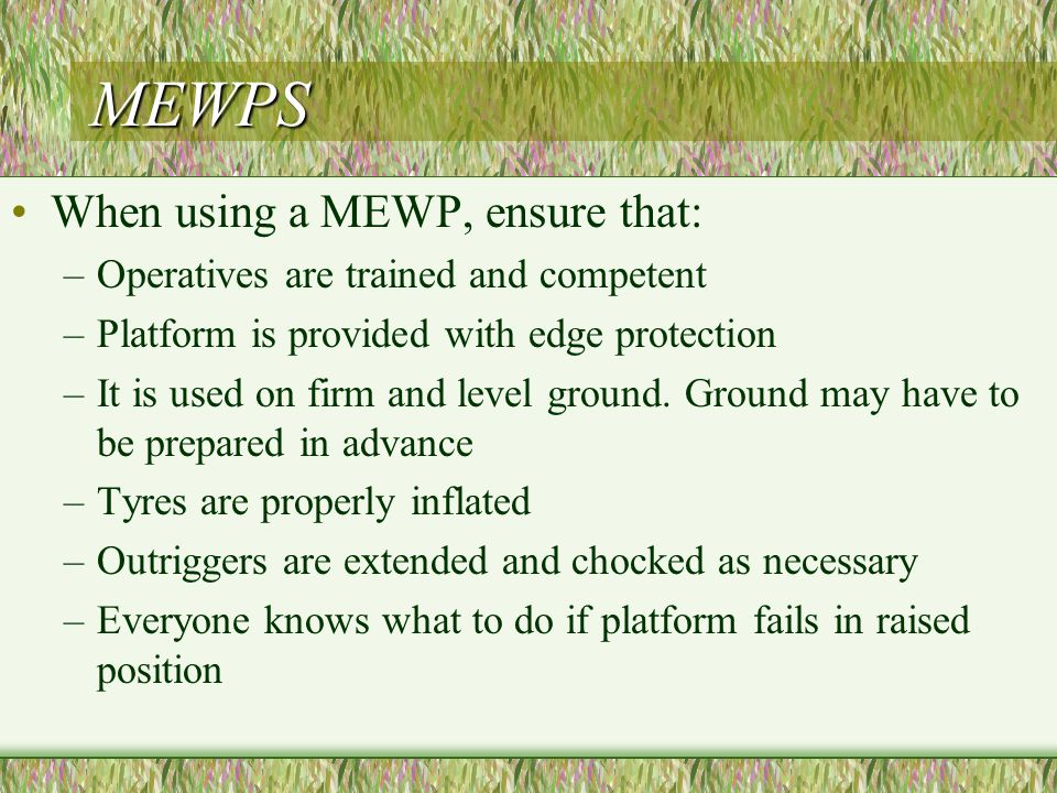 MEWPS When using a MEWP, ensure that: –Operatives are trained and competent –Platform is provided with edge protection –It is used on firm and level ground.