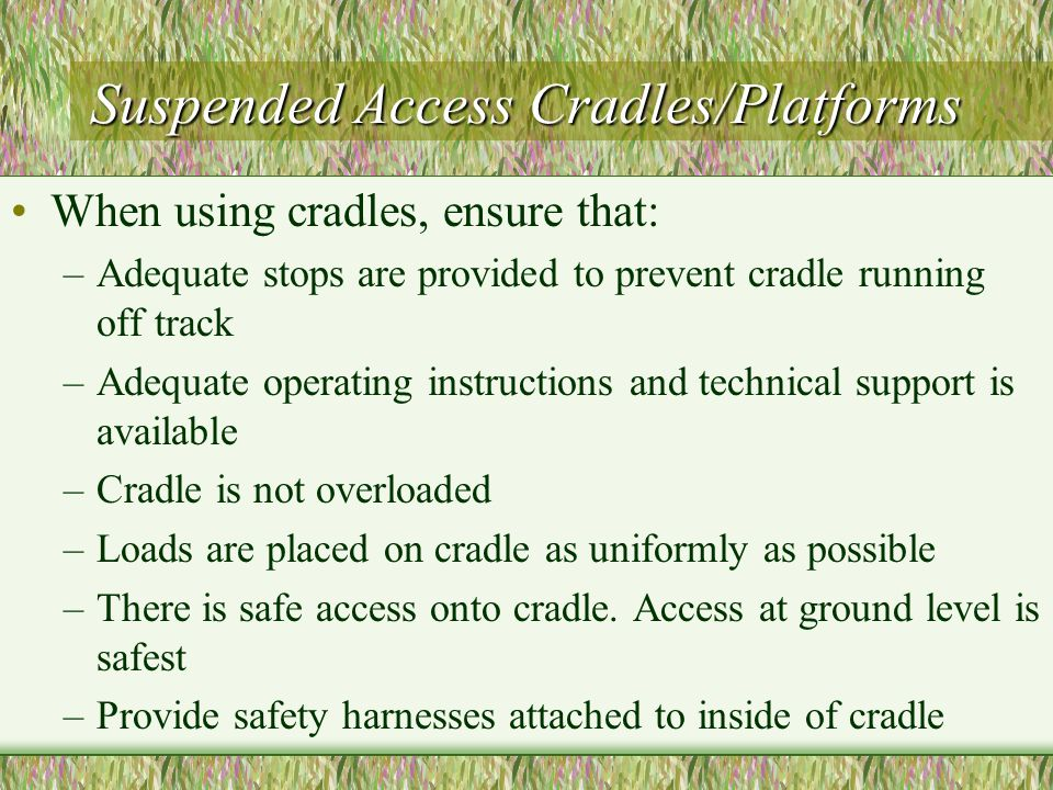 Suspended Access Cradles/Platforms When using cradles, ensure that: –Adequate stops are provided to prevent cradle running off track –Adequate operating instructions and technical support is available –Cradle is not overloaded –Loads are placed on cradle as uniformly as possible –There is safe access onto cradle.