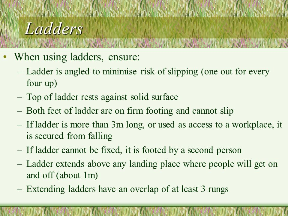 Ladders When using ladders, ensure: –Ladder is angled to minimise risk of slipping (one out for every four up) –Top of ladder rests against solid surface –Both feet of ladder are on firm footing and cannot slip –If ladder is more than 3m long, or used as access to a workplace, it is secured from falling –If ladder cannot be fixed, it is footed by a second person –Ladder extends above any landing place where people will get on and off (about 1m) –Extending ladders have an overlap of at least 3 rungs