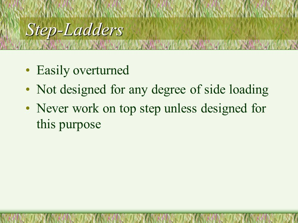 Step-Ladders Easily overturned Not designed for any degree of side loading Never work on top step unless designed for this purpose