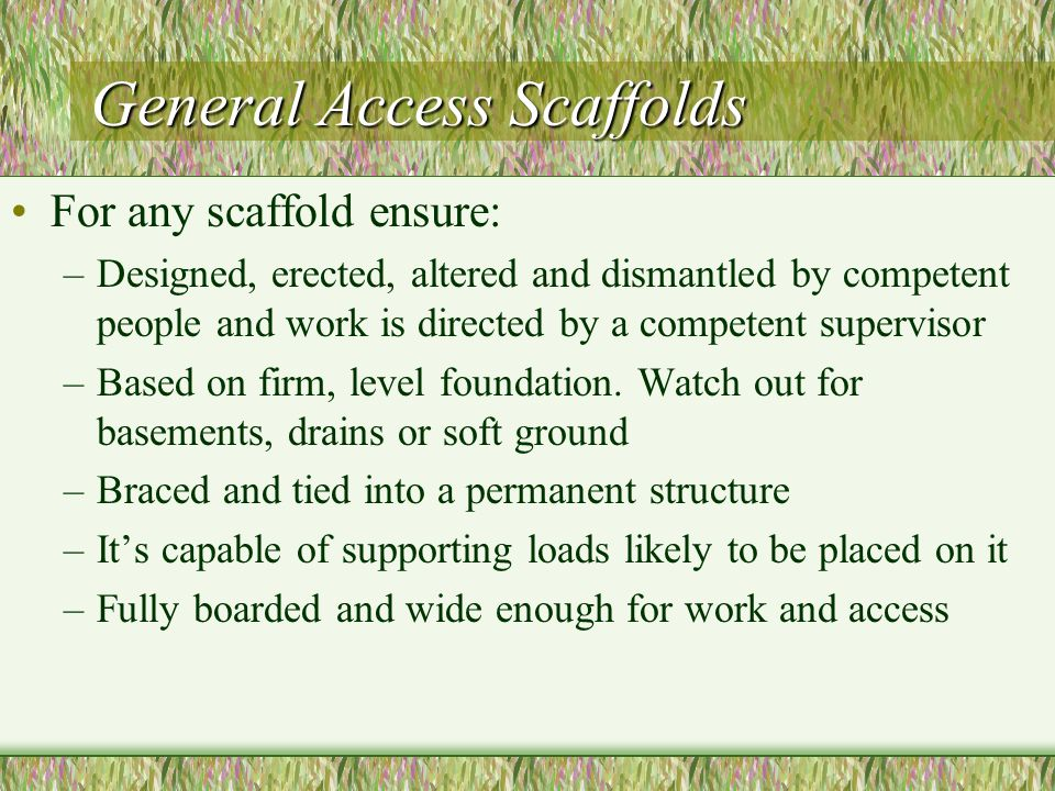 General Access Scaffolds For any scaffold ensure: –Designed, erected, altered and dismantled by competent people and work is directed by a competent supervisor –Based on firm, level foundation.