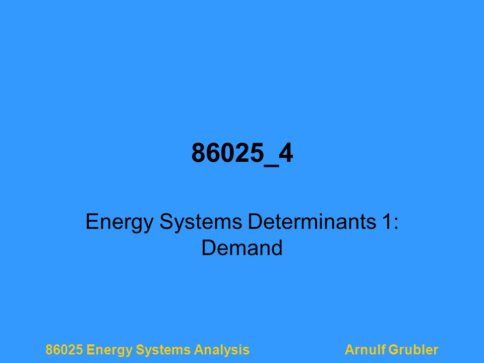 86025 Energy Systems AnalysisArnulf Grubler 86025_4 Energy Systems Determinants 1: Demand