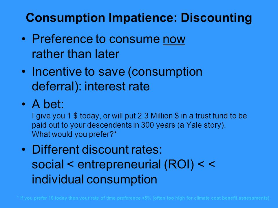 Consumption Impatience: Discounting Preference to consume now rather than later Incentive to save (consumption deferral): interest rate A bet: I give you 1 $ today, or will put 2.3 Million $ in a trust fund to be paid out to your descendents in 300 years (a Yale story).