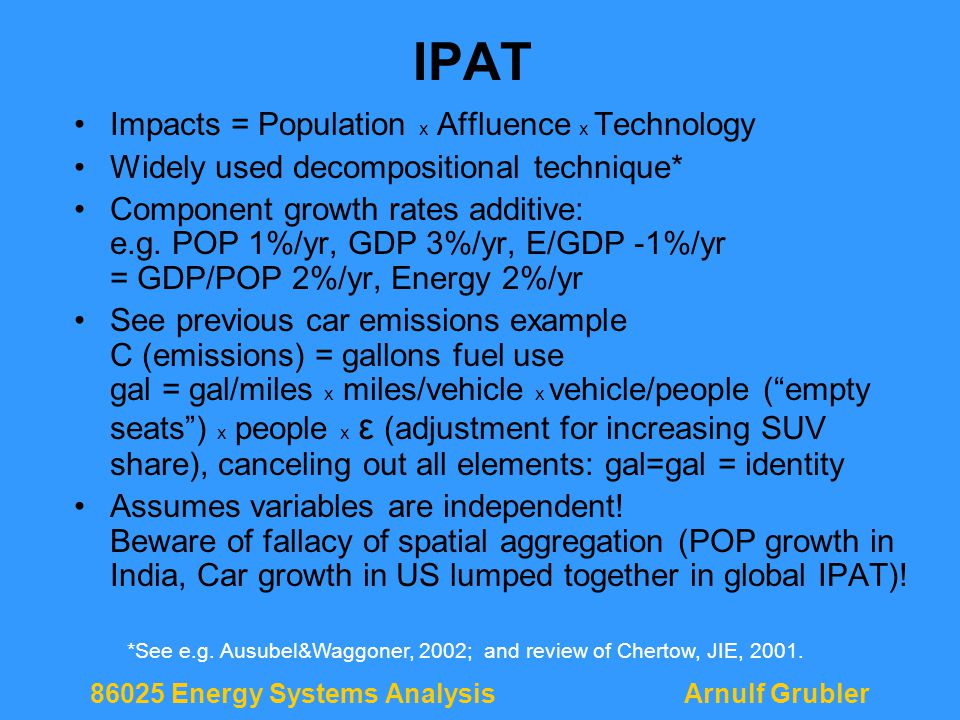 86025 Energy Systems AnalysisArnulf Grubler IPAT Impacts = Population x Affluence x Technology Widely used decompositional technique* Component growth rates additive: e.g.