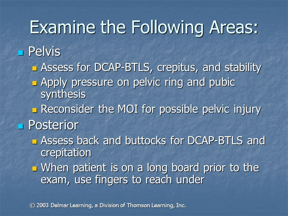 Examine the Following Areas: Pelvis Pelvis Assess for DCAP-BTLS, crepitus, and stability Assess for DCAP-BTLS, crepitus, and stability Apply pressure