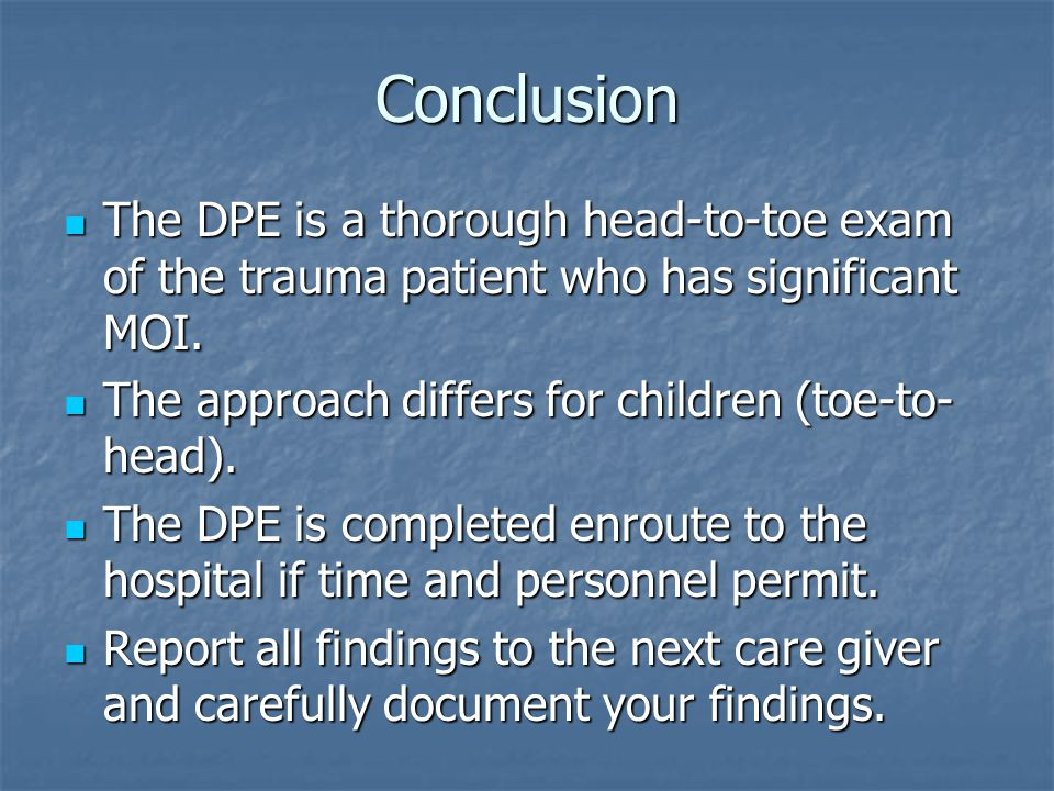 Conclusion The DPE is a thorough head-to-toe exam of the trauma patient who has significant MOI. The DPE is a thorough head-to-toe exam of the trauma