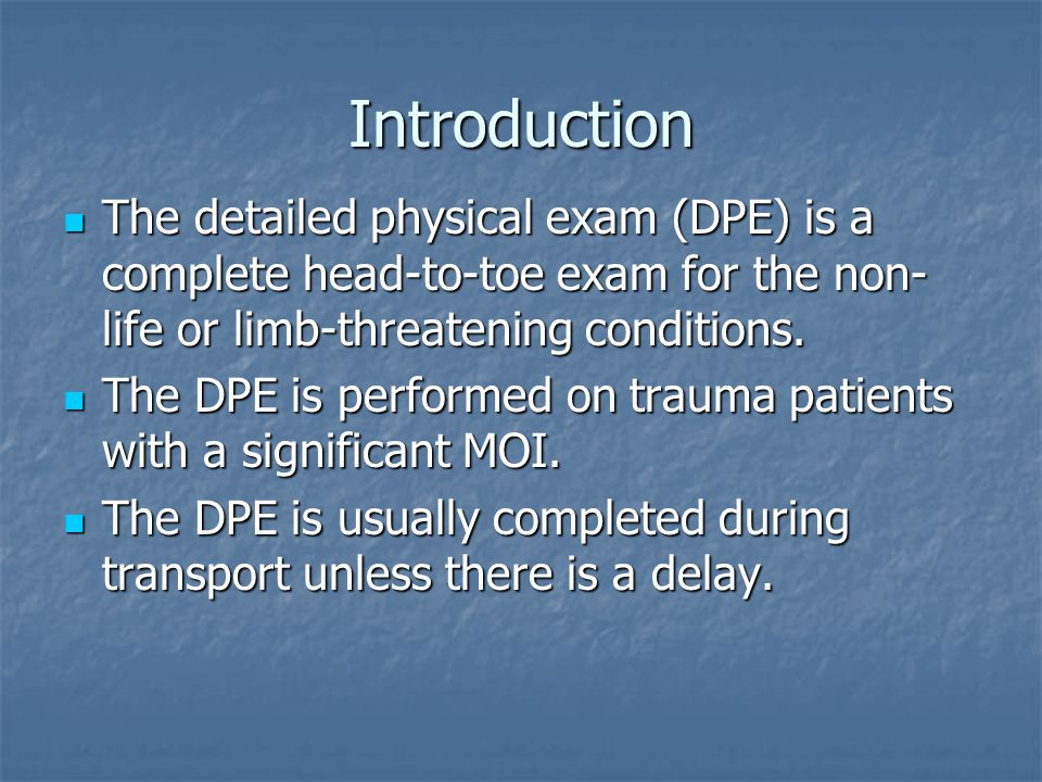 Introduction The detailed physical exam (DPE) is a complete head-to-toe exam for the non- life or limb-threatening conditions. The detailed physical e