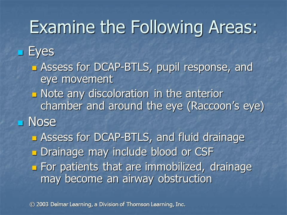 Examine the Following Areas: Ears Ears Assess for DCAP-BTLS and fluid drainage Assess for DCAP-BTLS and fluid drainage Allow fluids to drain Allow fluids to drain Mouth Mouth Assess for DCAP-BTLS, crepitation, loose or broken teeth, swelling or laceration of the tongue or throat, unusual odors, discoloration, and drainage Assess for DCAP-BTLS, crepitation, loose or broken teeth, swelling or laceration of the tongue or throat, unusual odors, discoloration, and drainage Assess need for suction or airway adjuncts Assess need for suction or airway adjuncts © 2003 Delmar Learning, a Division of Thomson Learning, Inc.